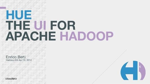 HUE THE UI FOR APACHE HADOOP Enrico Berti  Hadoop.SG Apr 10, 2014