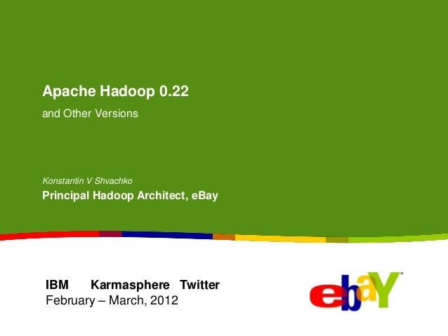 Apache Hadoop 0.22and Other VersionsKonstantin V ShvachkoPrincipal Hadoop Architect, eBayIBM Karmasphere TwitterFebruary –...