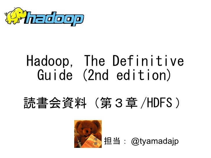 Hadoop, The Definitive Guide (2nd edition)読書会資料(第3章 /HDFS )          担当: @tyamadajp