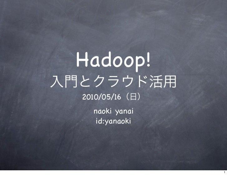 Hadoop! 2010/05/16   naoki yanai    id:yanaoki                     1
