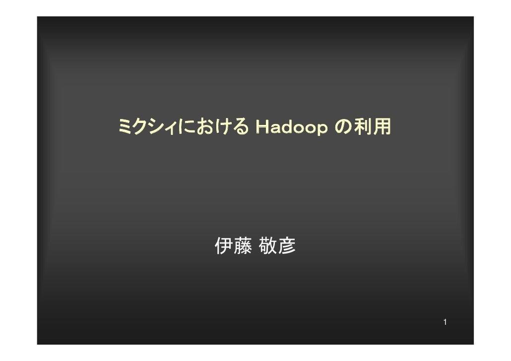 ミクシィにおける Hadoop の利用      伊藤 敬彦                      1