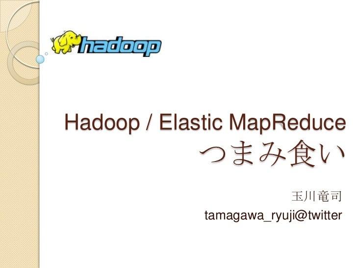 Hadoop / Elastic MapReduceつまみ食い<br />玉川竜司<br />tamagawa_ryuji@twitter<br />