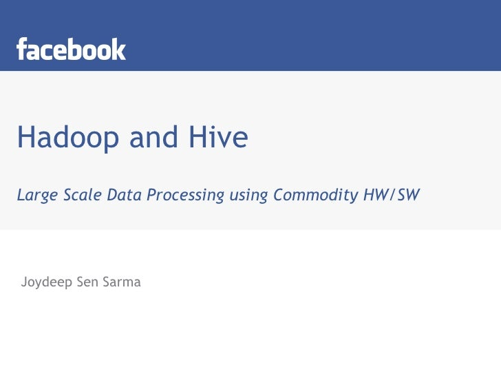Hadoop and Hive Large Scale Data Processing using Commodity HW/SW Joydeep Sen Sarma