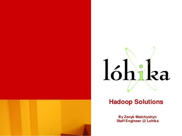 Hadoop Solutions   By Zenyk Matchyshyn  Staff Engineer @ Lohika