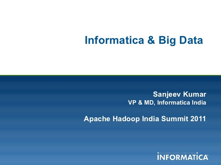 Informatica & Big Data  Sanjeev Kumar VP & MD, Informatica India Apache Hadoop India Summit 2011