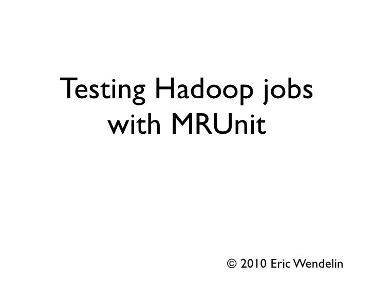 Testing Hadoop jobs     with MRUnit                © 2010 Eric Wendelin