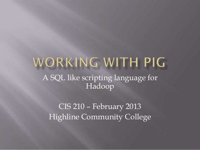 A SQL like scripting language for            Hadoop   CIS 210 – February 2013 Highline Community College
