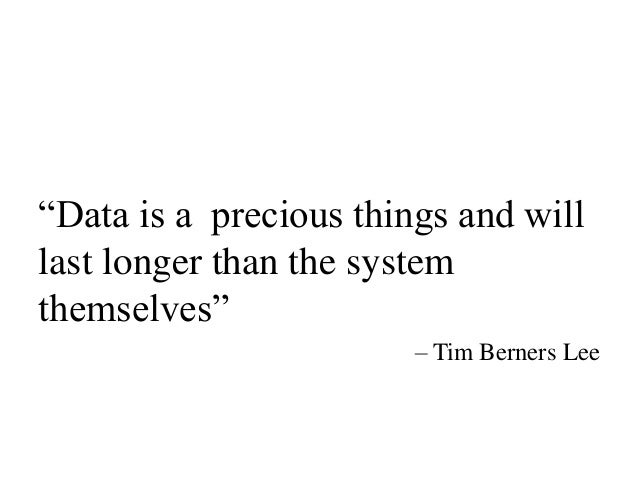 """Data is a precious things and will last longer than the system themselves"" – Tim Berners Lee"