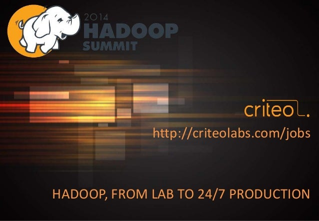 HADOOP, FROM LAB TO 24/7 PRODUCTION http://criteolabs.com/jobs