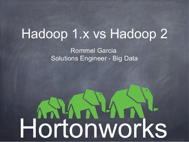 Hadoop 1.x vs Hadoop 2 Rommel Garcia Solutions Engineer - Big Data Hortonworks