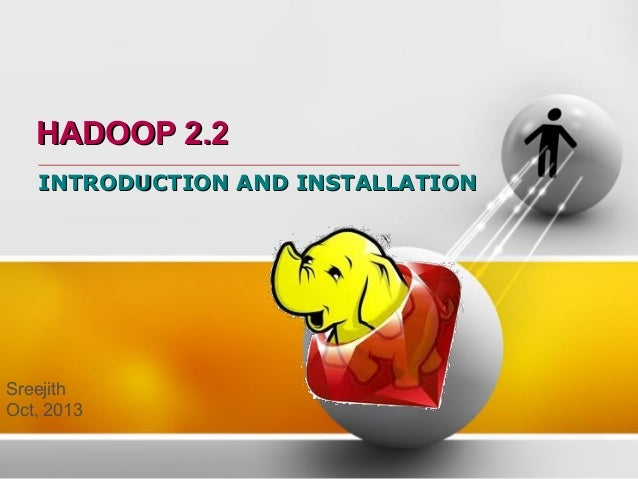 HADOOP 2.2 INTRODUCTION AND INSTALLATION  Sreejith Oct, 2013
