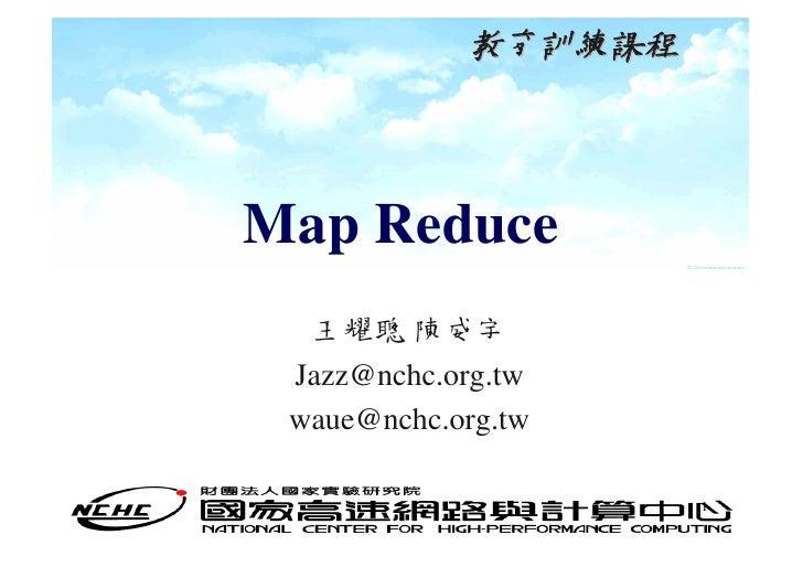 教育訓練課程     Map Reduce   王耀聰 陳威宇  Jazz@nchc.org.tw  waue@nchc.org.tw                       1