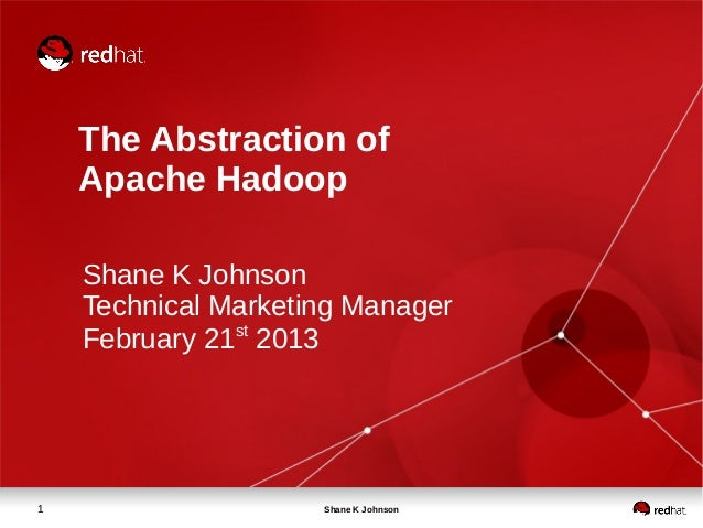 The Abstraction of    Apache Hadoop    Shane K Johnson    Technical Marketing Manager    February 21st 20131              ...