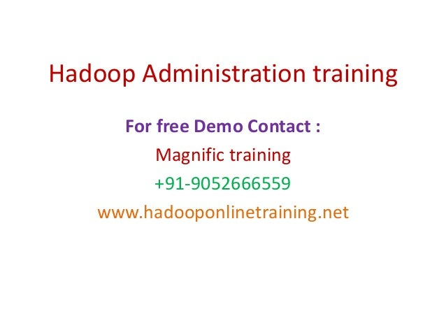 Hadoop Administration training For free Demo Contact : Magnific training +91-9052666559 www.hadooponlinetraining.net