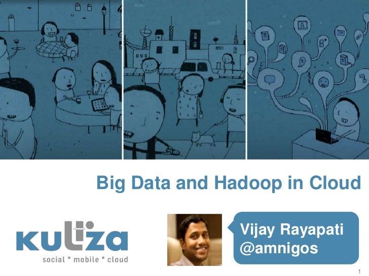 Big Data and Hadoop in Cloud               Vijay Rayapati               @amnigos                                1