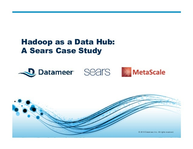 © 2012 Datameer, Inc. All rights reserved. © 2012 Datameer, Inc. All rights reserved. Hadoop as a Data Hub: A Sears Case S...