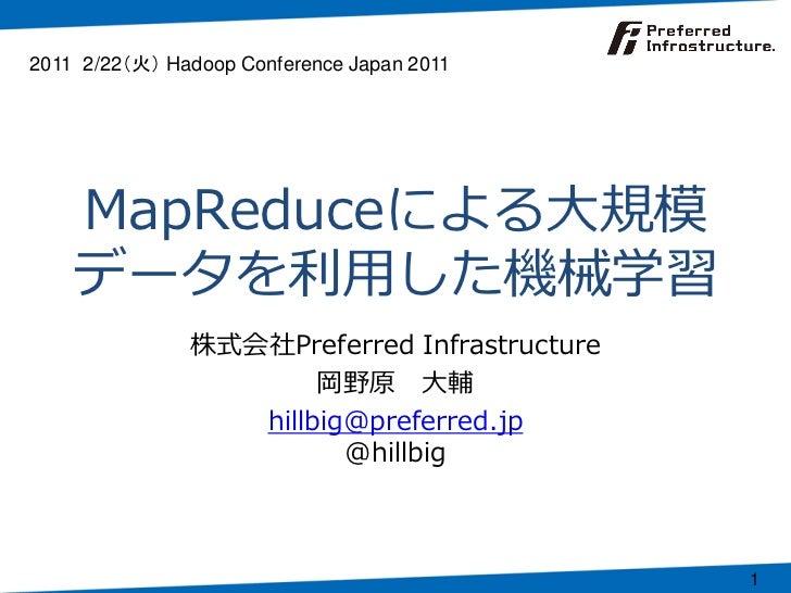 MapReduceによる大規模データを利用した機械学習<br />株式会社Preferred Infrastructure<br />岡野原 大輔<br />hillbig@preferred.jp@hillbig<br />2011 2/22...