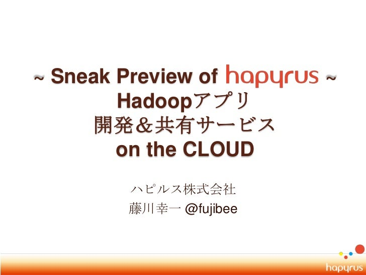 ~ Sneak Preview of ~ Hadoopアプリ開発&共有サービス on the CLOUD<br />ハピルス株式会社<br />藤川幸一 @fujibee<br />