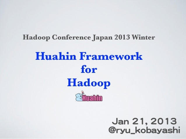 Huahin Framework for Hadoop, Hadoop Conference Japan 2013 Winter