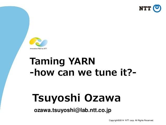 Copyright©2014 NTT corp. All Rights Reserved. Taming YARN -how can we tune it?- Tsuyoshi Ozawa ozawa.tsuyoshi@lab.ntt.co.jp