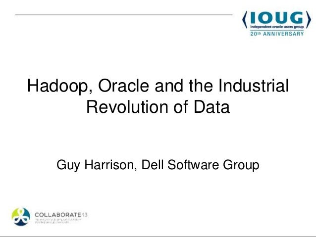 Hadoop, Oracle and the Industrial      Revolution of Data   Guy Harrison, Dell Software Group