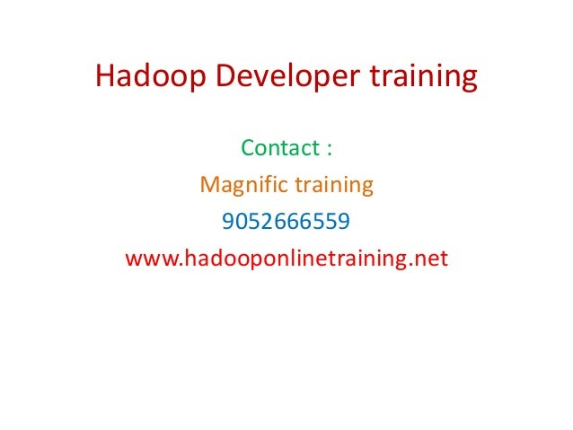 Hadoop Developer training Contact : Magnific training 9052666559 www.hadooponlinetraining.net