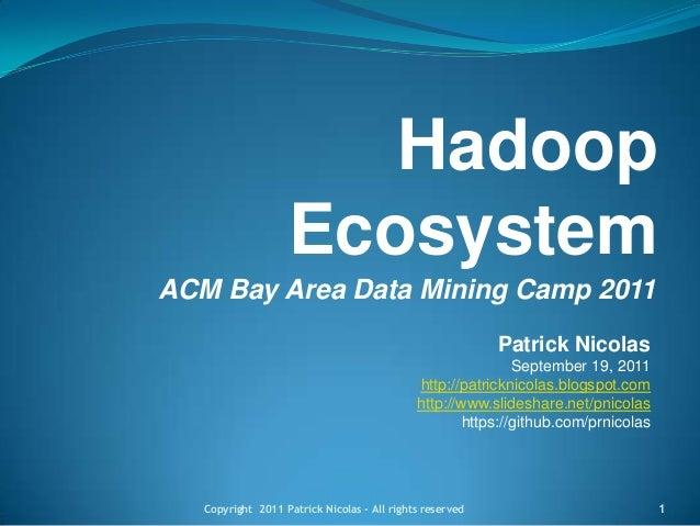 Hadoop Ecosystem ACM Bay Area Data Mining Camp 2011 Patrick Nicolas September 19, 2011 http://patricknicolas.blogspot.com ...