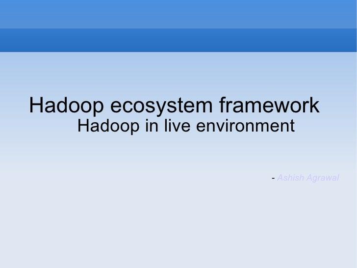 <ul><li>Hadoop ecosystem framework  Hadoop in live environment </li></ul><ul><li>-  Ashish Agrawal </li></ul>