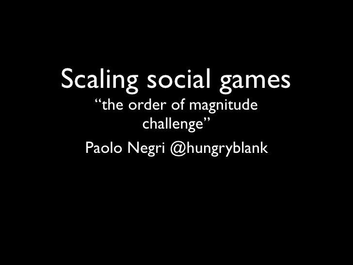 """Scaling social games   """"the order of magnitude          challenge""""  Paolo Negri @hungryblank"""