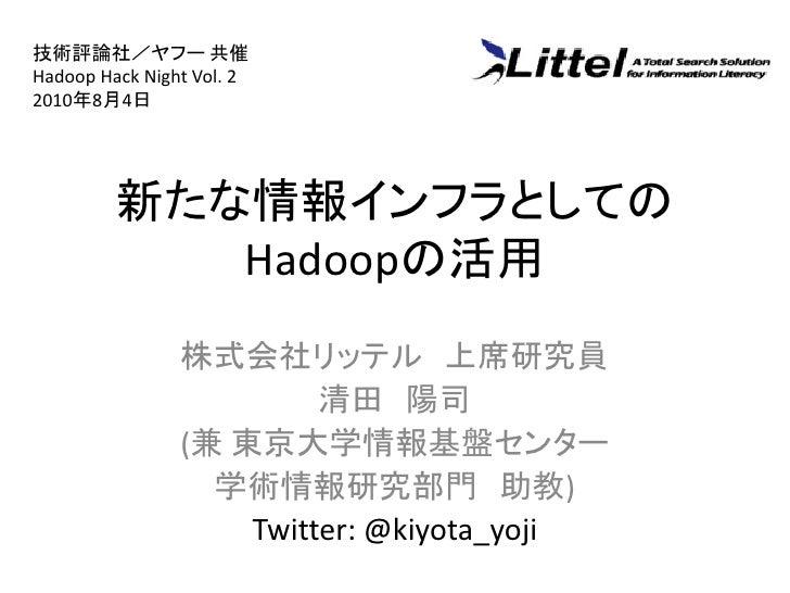 技術評論社/ヤフー 共催 Hadoop Hack Night Vol. 2 2010年8月4日              新たな情報インフラとしての             Hadoopの活用                 株式会社リッテル ...
