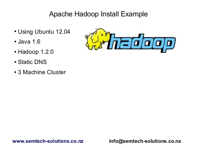 Apache Hadoop Install Example ● Using Ubuntu 12.04 ● Java 1.6 ● Hadoop 1.2.0 ● Static DNS ● 3 Machine Cluster www.semtech-...