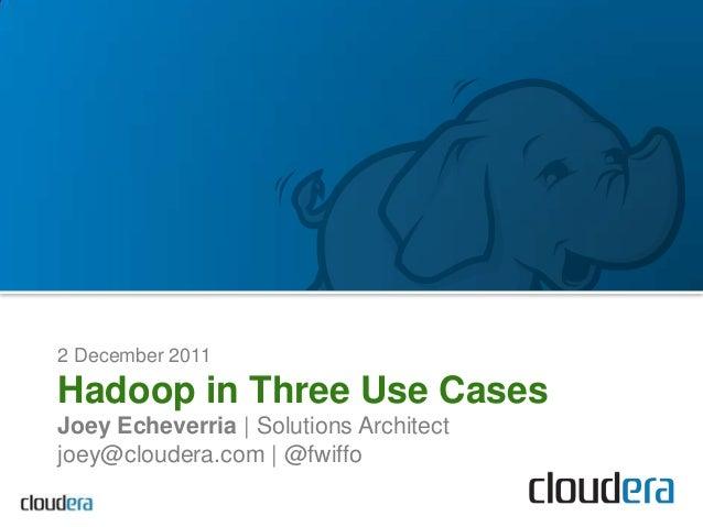 2 December 2011Hadoop in Three Use CasesJoey Echeverria | Solutions Architectjoey@cloudera.com | @fwiffo