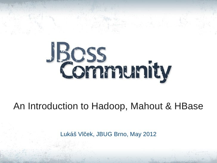 An Introduction to Hadoop, Mahout & HBase          Lukáš Vlček, JBUG Brno, May 2012
