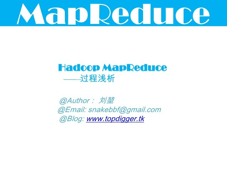 MapReduce Hadoop MapReduce      过程浅析 @Author: 刘堃 @Email: snakebbf@gmail.com @Blog: www.topdigger.tk