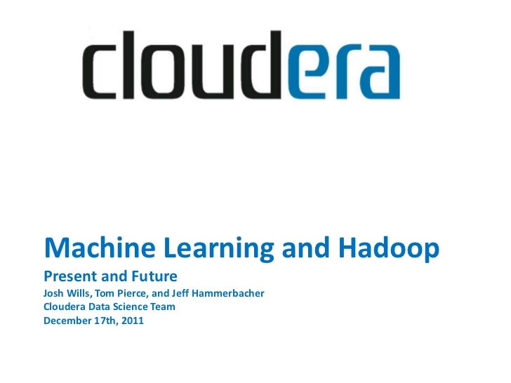 Machine Learning and HadoopPresent and FutureJosh Wills, Tom Pierce, and Jeff HammerbacherCloudera Data Science TeamDecemb...