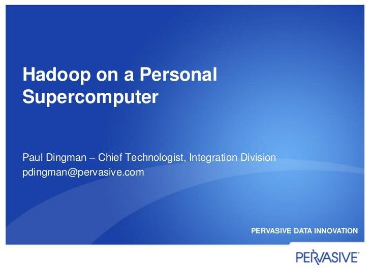 Hadoop on a PersonalSupercomputerPaul Dingman – Chief Technologist, Integration Divisionpdingman@pervasive.com            ...