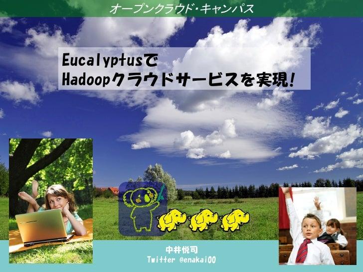 オープンクラウド・キャンパス   Eucalyptusで企業システムにおける   Hadoopクラウドサービスを実現!大規模データの活用と Hadoop の動向             中井悦司         Twitter @enakai00