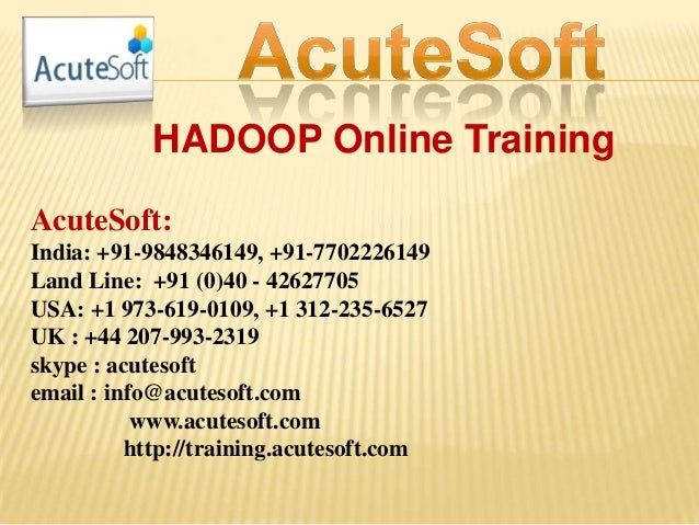 HADOOP Online Training AcuteSoft: India: +91-9848346149, +91-7702226149 Land Line: +91 (0)40 - 42627705 USA: +1 973-619-01...