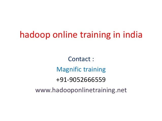 hadoop online training in india Contact : Magnific training +91-9052666559 www.hadooponlinetraining.net
