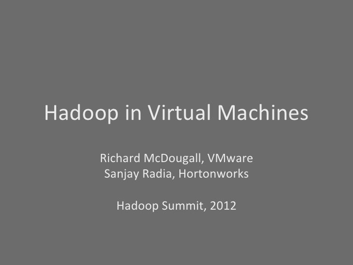 Hadoop	  in	  Virtual	  Machines	          Richard	  McDougall,	  VMware	           Sanjay	  Radia,	  Hortonworks	        ...