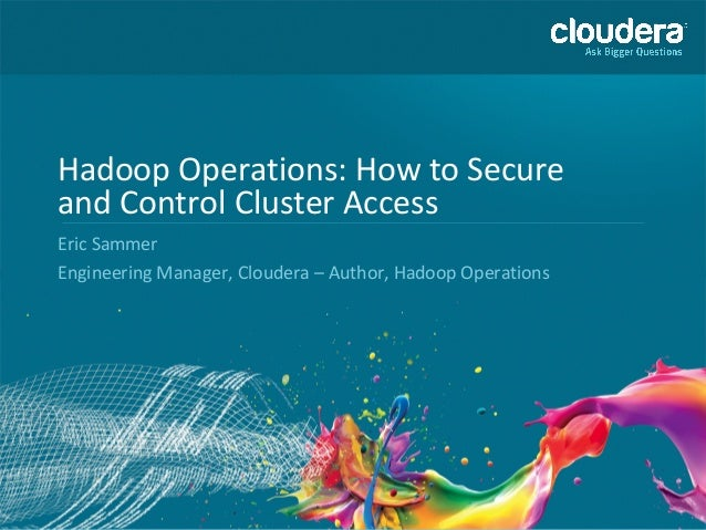1 Hadoop Operations: How to Secure and Control Cluster Access Eric Sammer Engineering Manager, Cloudera – Author, Hadoop O...