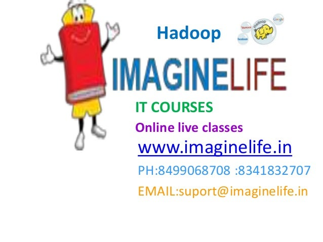 IT COURSES Online live classes www.imaginelife.in PH:8499068708 :8341832707 EMAIL:suport@imaginelife.in Hadoop