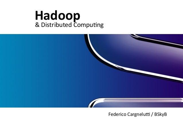 Federico  Cargnelu/  /  BSkyB  Hadoop  &  Distributed  Compu<ng