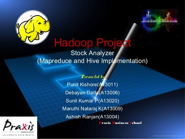 Hadoop Project  Stock Analyzer (Mapreduce and Hive Implementation) Presented by Punit Kishore(A13011) Debayan Datta(A13006...