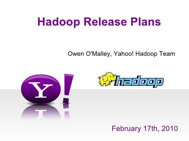 Hadoop Release Plans February 17th, 2010 Owen O'Malley, Yahoo! Hadoop Team