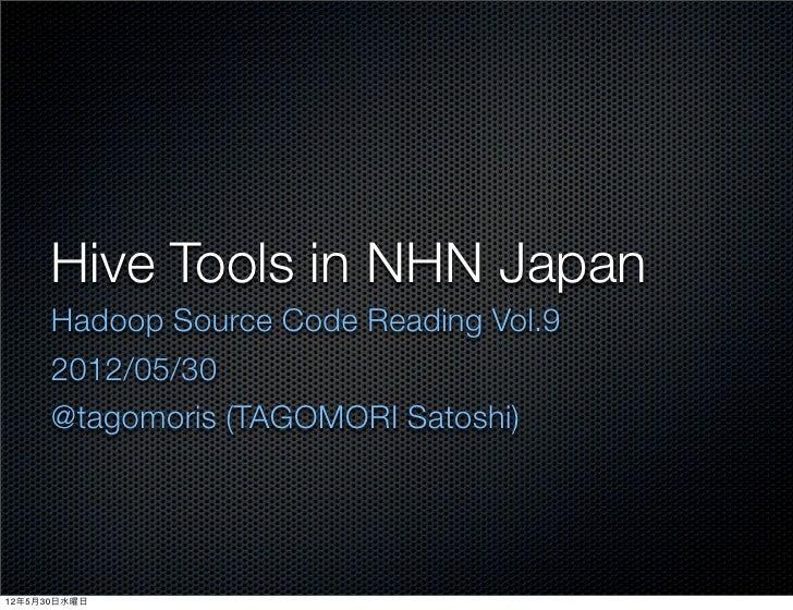 Hive Tools in NHN Japan      Hadoop Source Code Reading Vol.9      2012/05/30      @tagomoris (TAGOMORI Satoshi)12年5月30日水曜日