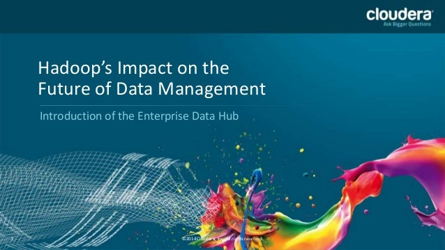 Hadoop's Impact on the Future of Data Management Introduction of the Enterprise Data Hub  1  ©2014 Cloudera, Inc. All righ...