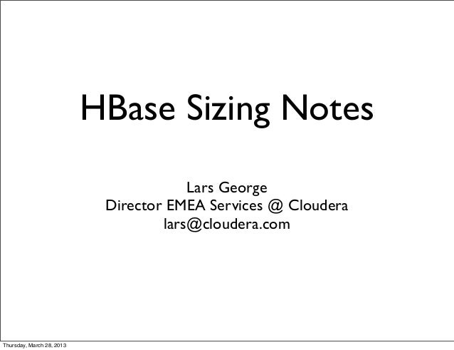 HBase Sizing Notes                                        Lars George                            Director EMEA Services @ ...