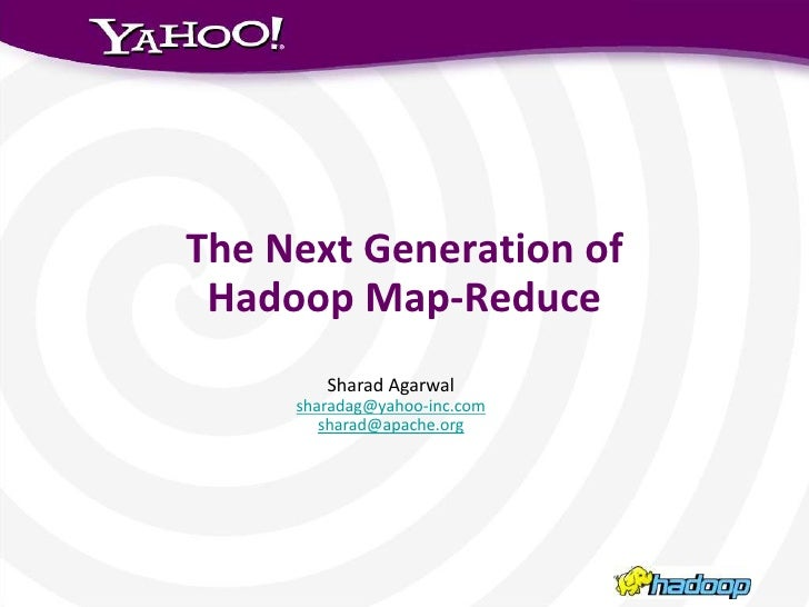The Next Generation of Hadoop Map-Reduce        Sharad Agarwal     sharadag@yahoo-inc.com        sharad@apache.org