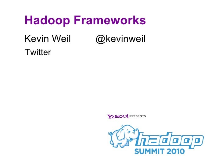 Hadoop Frameworks <ul><li>Kevin Weil  @kevinweil </li></ul>Twitter